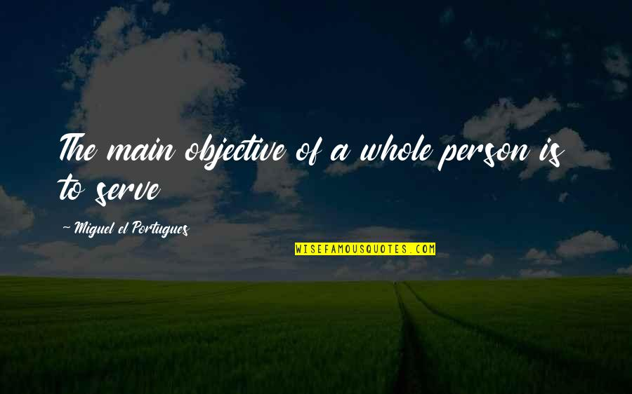 Best Community Service Quotes By Miguel El Portugues: The main objective of a whole person is