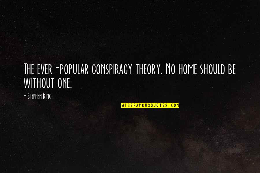 Best Conspiracy Theory Quotes By Stephen King: The ever-popular conspiracy theory. No home should be