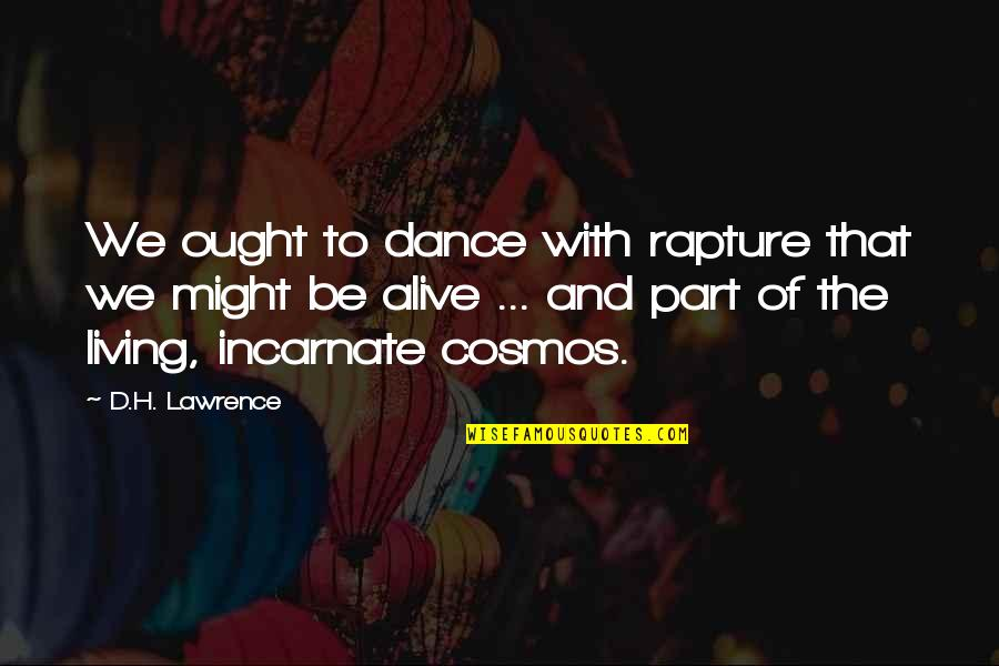 Best Cosmos Quotes By D.H. Lawrence: We ought to dance with rapture that we