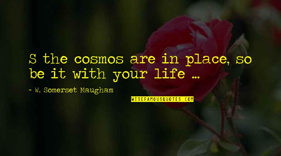 Best Cosmos Quotes By W. Somerset Maugham: S the cosmos are in place, so be