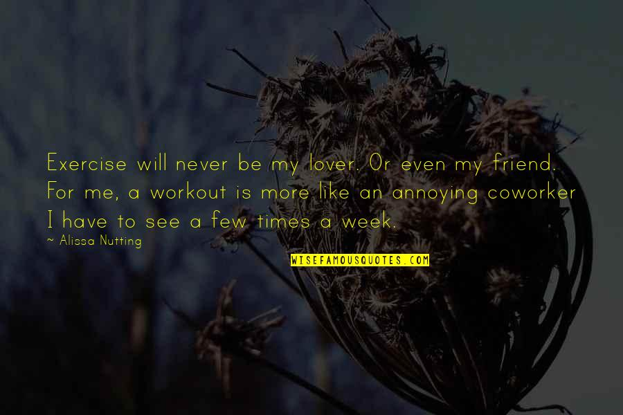 Best Coworker Quotes By Alissa Nutting: Exercise will never be my lover. Or even