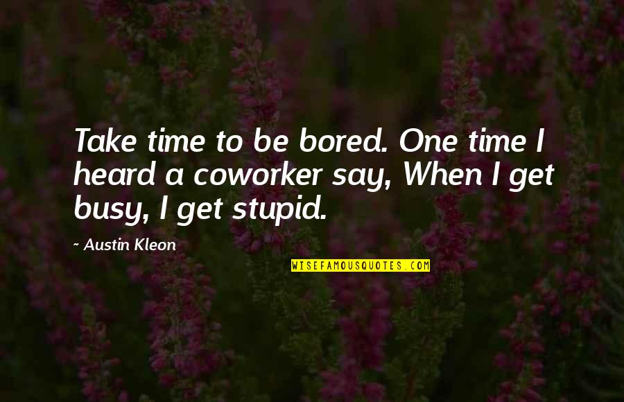 Best Coworker Quotes By Austin Kleon: Take time to be bored. One time I