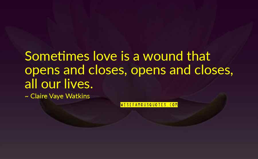 Best Coworker Quotes By Claire Vaye Watkins: Sometimes love is a wound that opens and