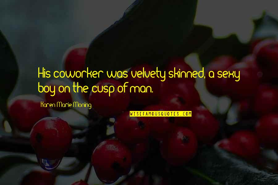 Best Coworker Quotes By Karen Marie Moning: His coworker was velvety-skinned, a sexy boy-on-the-cusp-of man.