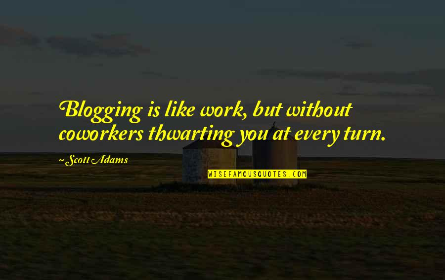 Best Coworker Quotes By Scott Adams: Blogging is like work, but without coworkers thwarting