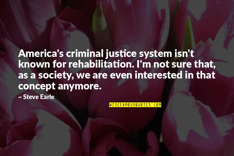 Best Criminal Justice Quotes By Steve Earle: America's criminal justice system isn't known for rehabilitation.