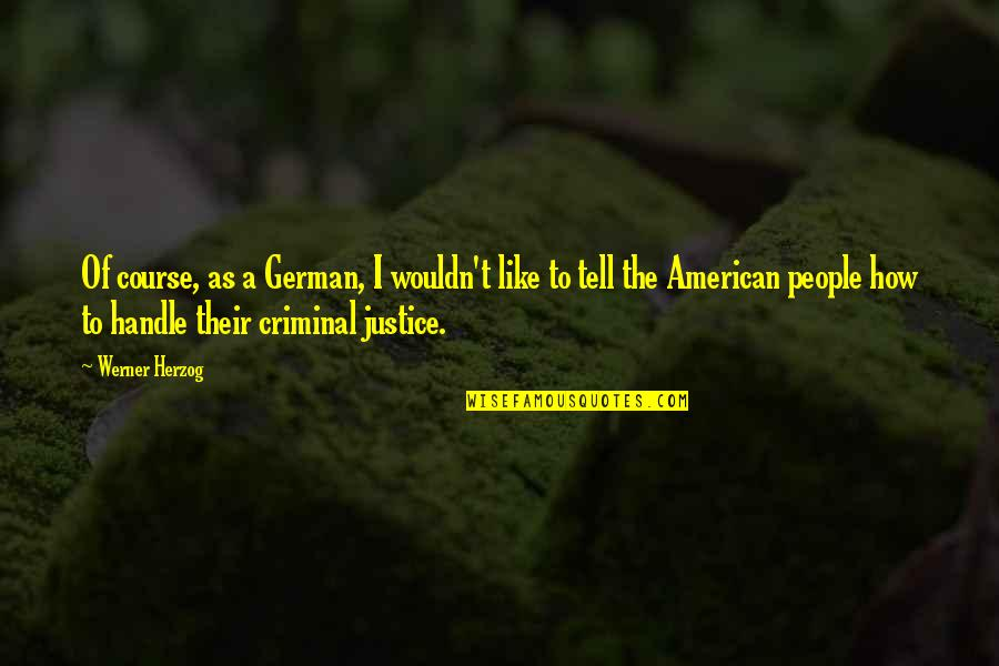 Best Criminal Justice Quotes By Werner Herzog: Of course, as a German, I wouldn't like