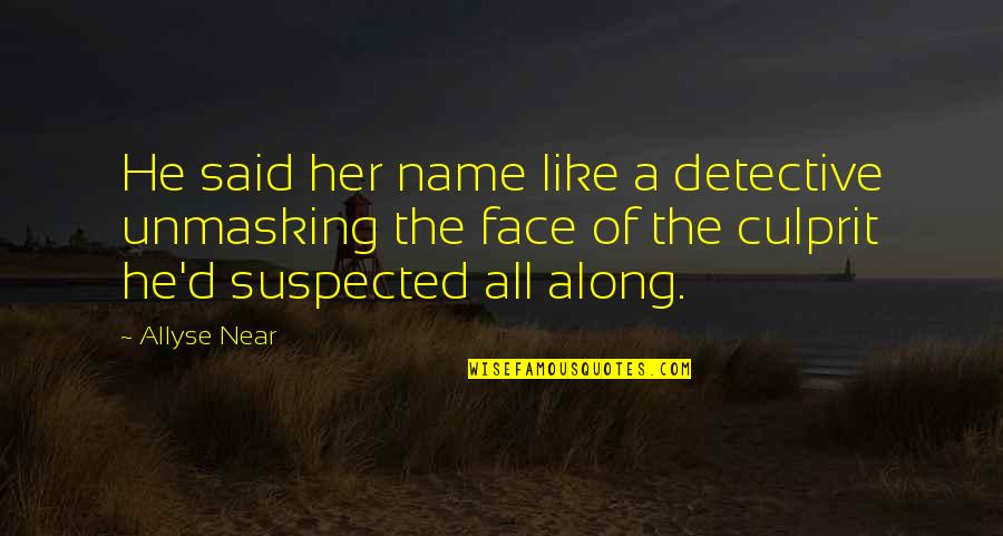 Best Culprit Quotes By Allyse Near: He said her name like a detective unmasking