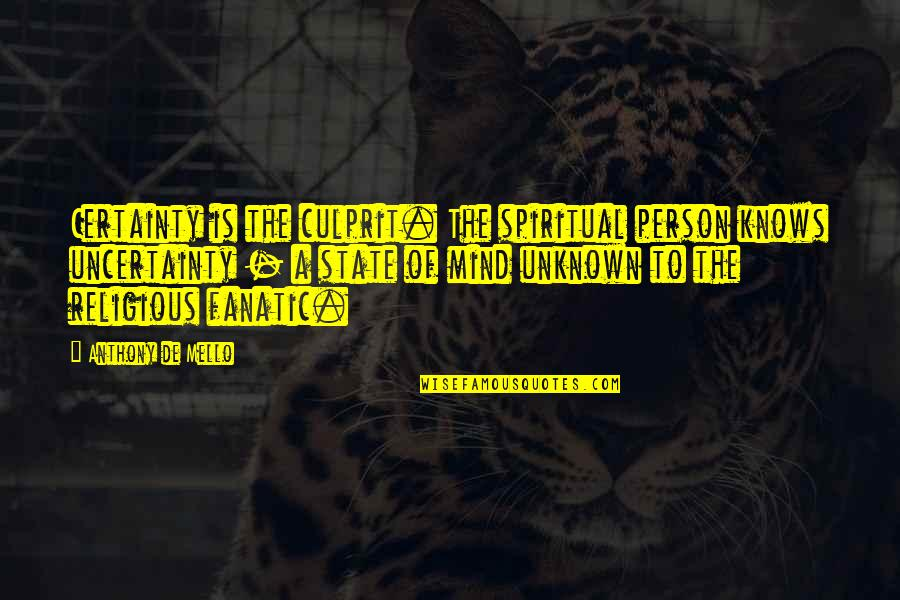 Best Culprit Quotes By Anthony De Mello: Certainty is the culprit. The spiritual person knows