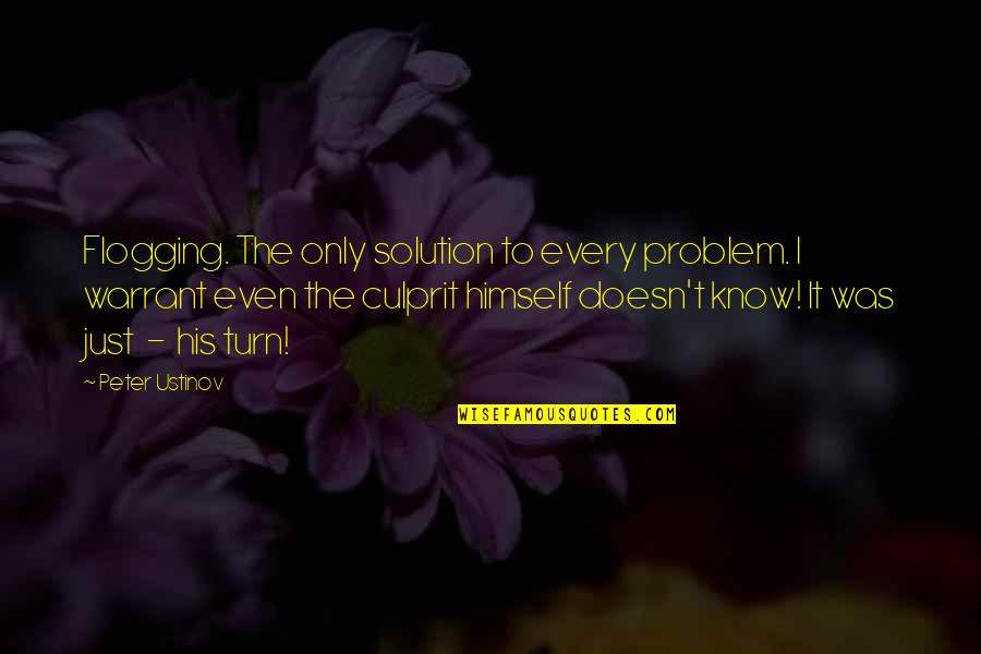 Best Culprit Quotes By Peter Ustinov: Flogging. The only solution to every problem. I