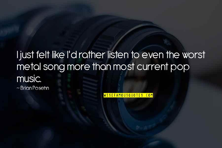 Best Current Song Quotes By Brian Posehn: I just felt like I'd rather listen to