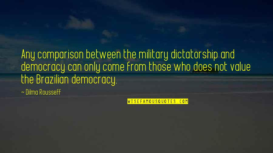 Best Cyanide And Happiness Quotes By Dilma Rousseff: Any comparison between the military dictatorship and democracy