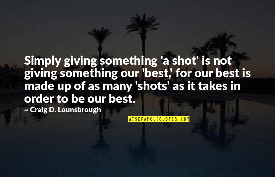 Best D-day Quotes By Craig D. Lounsbrough: Simply giving something 'a shot' is not giving