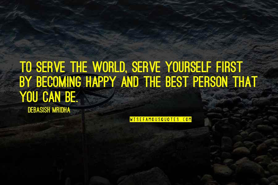 Best D-day Quotes By Debasish Mridha: To serve the world, serve yourself first by