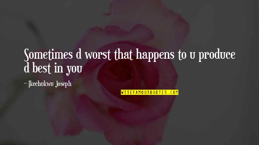 Best D-day Quotes By Ikechukwu Joseph: Sometimes d worst that happens to u produce