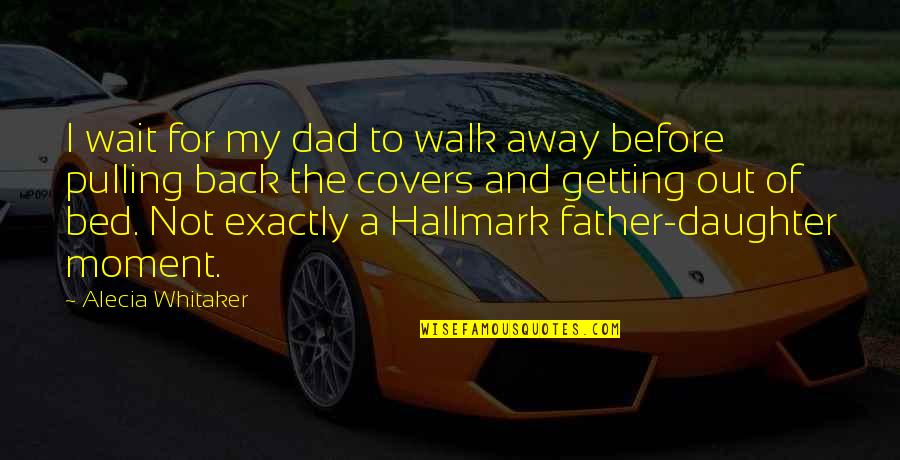 Best Dad From Daughter Quotes By Alecia Whitaker: I wait for my dad to walk away
