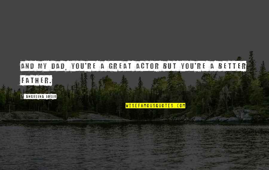 Best Dad From Daughter Quotes By Angelina Jolie: And my dad, you're a great actor but