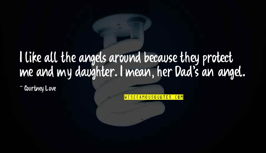 Best Dad From Daughter Quotes By Courtney Love: I like all the angels around because they
