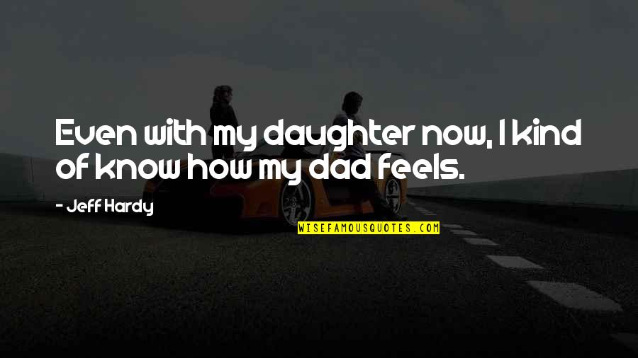 Best Dad From Daughter Quotes By Jeff Hardy: Even with my daughter now, I kind of