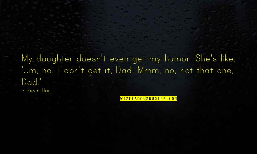 Best Dad From Daughter Quotes By Kevin Hart: My daughter doesn't even get my humor. She's