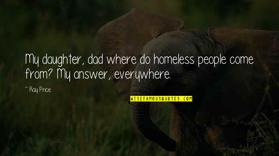 Best Dad From Daughter Quotes By Ray Price: My daughter, dad where do homeless people come