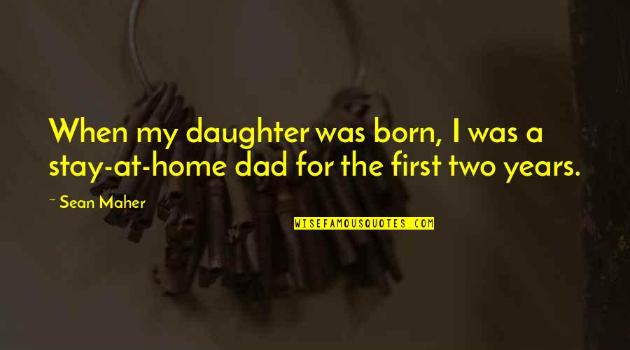 Best Dad From Daughter Quotes By Sean Maher: When my daughter was born, I was a