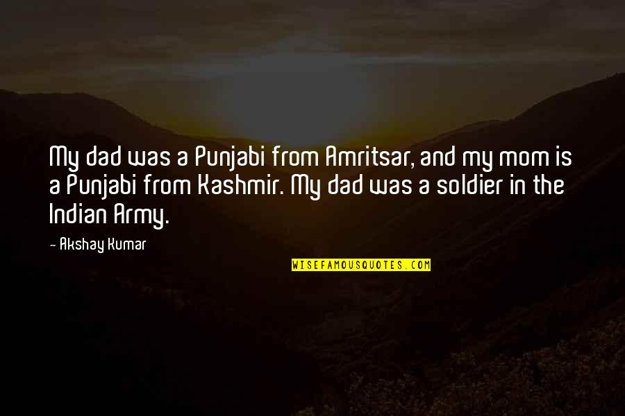 Best Dad's Army Quotes By Akshay Kumar: My dad was a Punjabi from Amritsar, and