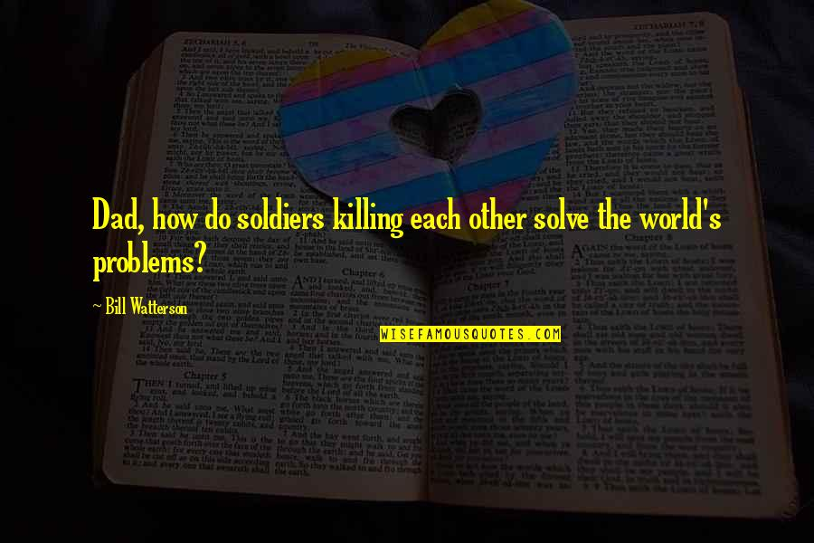 Best Dad's Army Quotes By Bill Watterson: Dad, how do soldiers killing each other solve