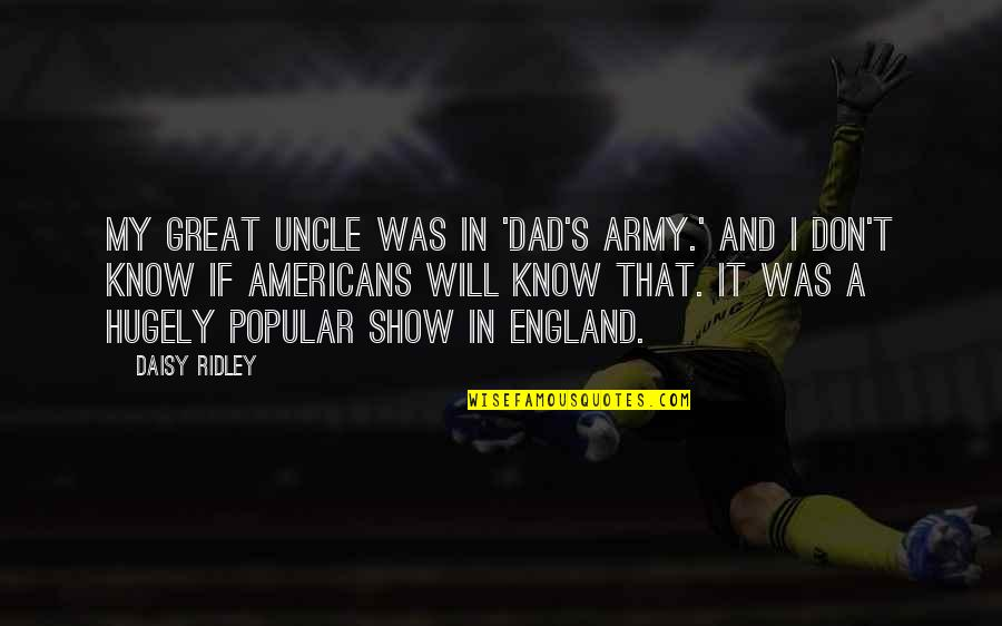Best Dad's Army Quotes By Daisy Ridley: My great uncle was in 'Dad's Army.' And