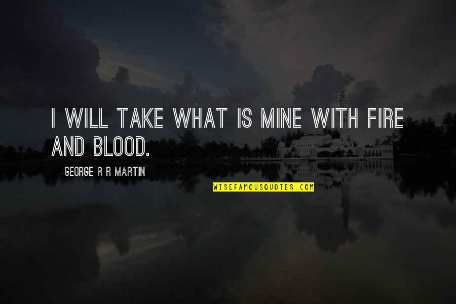Best Daenerys Quotes By George R R Martin: I will take what is mine with fire