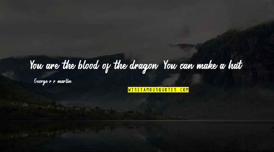 Best Daenerys Quotes By George R R Martin: You are the blood of the dragon. You