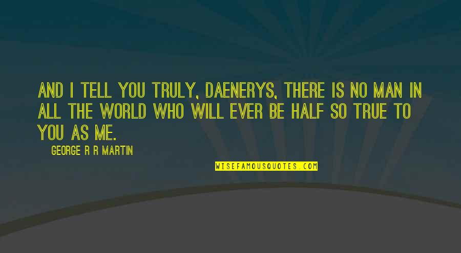 Best Daenerys Quotes By George R R Martin: And I tell you truly, Daenerys, there is