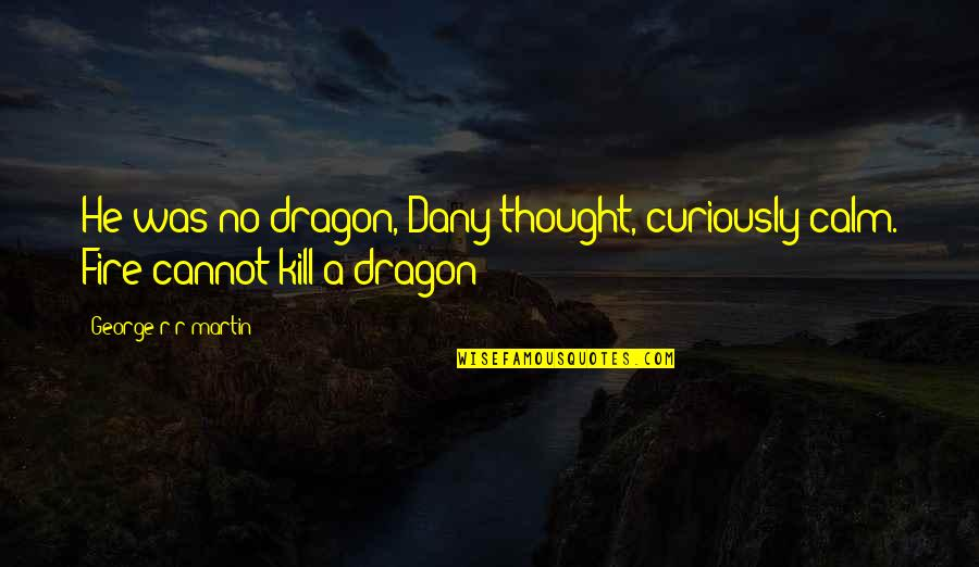 Best Daenerys Quotes By George R R Martin: He was no dragon, Dany thought, curiously calm.
