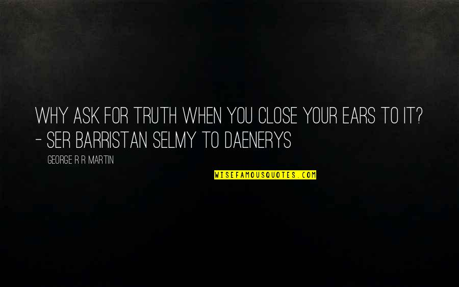Best Daenerys Quotes By George R R Martin: Why ask for truth when you close your
