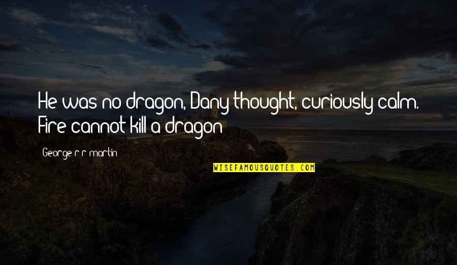 Best Daenerys Targaryen Quotes By George R R Martin: He was no dragon, Dany thought, curiously calm.