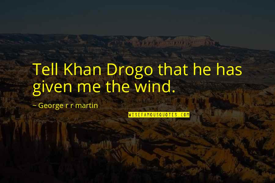 Best Daenerys Targaryen Quotes By George R R Martin: Tell Khan Drogo that he has given me