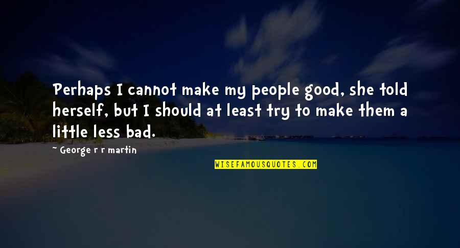 Best Daenerys Targaryen Quotes By George R R Martin: Perhaps I cannot make my people good, she