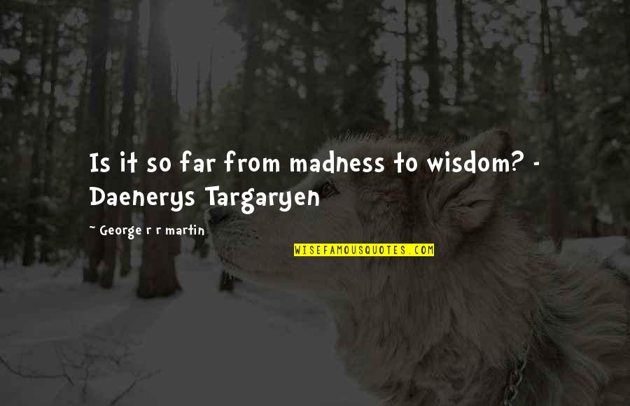 Best Daenerys Targaryen Quotes By George R R Martin: Is it so far from madness to wisdom?