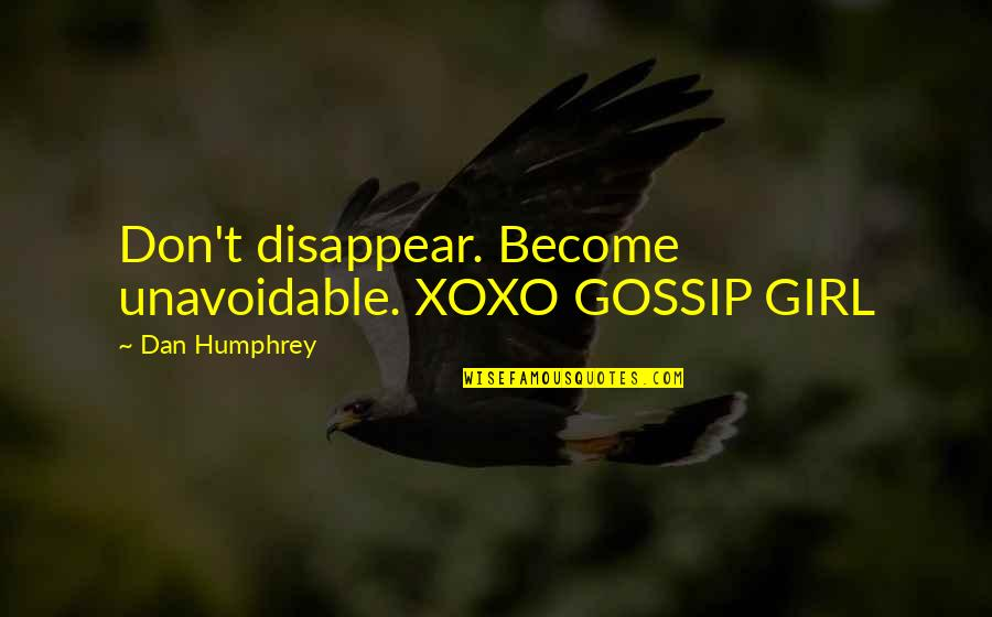 Best Dan Humphrey Quotes By Dan Humphrey: Don't disappear. Become unavoidable. XOXO GOSSIP GIRL