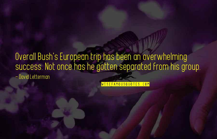 Best David Letterman Quotes By David Letterman: Overall Bush's European trip has been an overwhelming