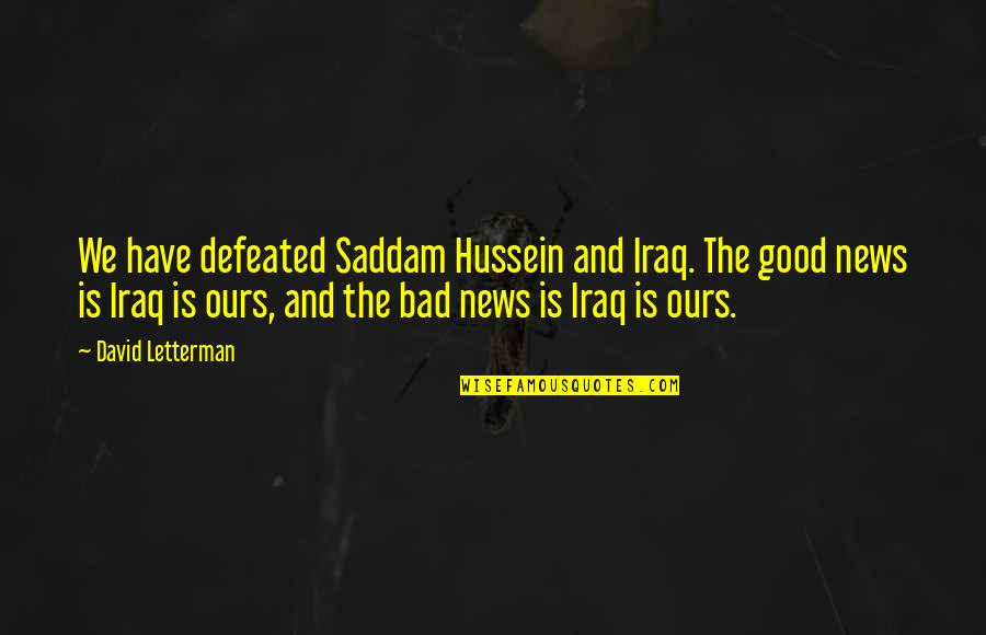 Best David Letterman Quotes By David Letterman: We have defeated Saddam Hussein and Iraq. The
