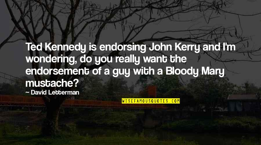Best David Letterman Quotes By David Letterman: Ted Kennedy is endorsing John Kerry and I'm