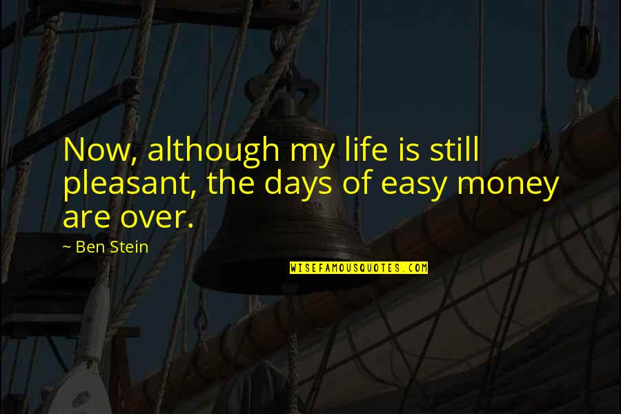 Best Days Of My Life Quotes By Ben Stein: Now, although my life is still pleasant, the