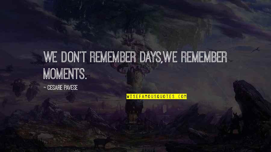 Best Days Of My Life Quotes By Cesare Pavese: We don't remember days,we remember moments.