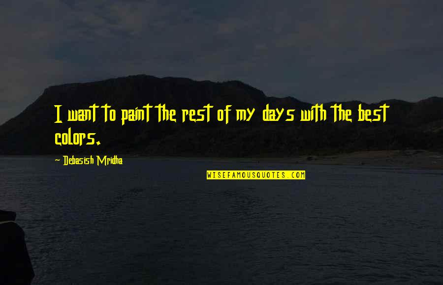 Best Days Of My Life Quotes By Debasish Mridha: I want to paint the rest of my