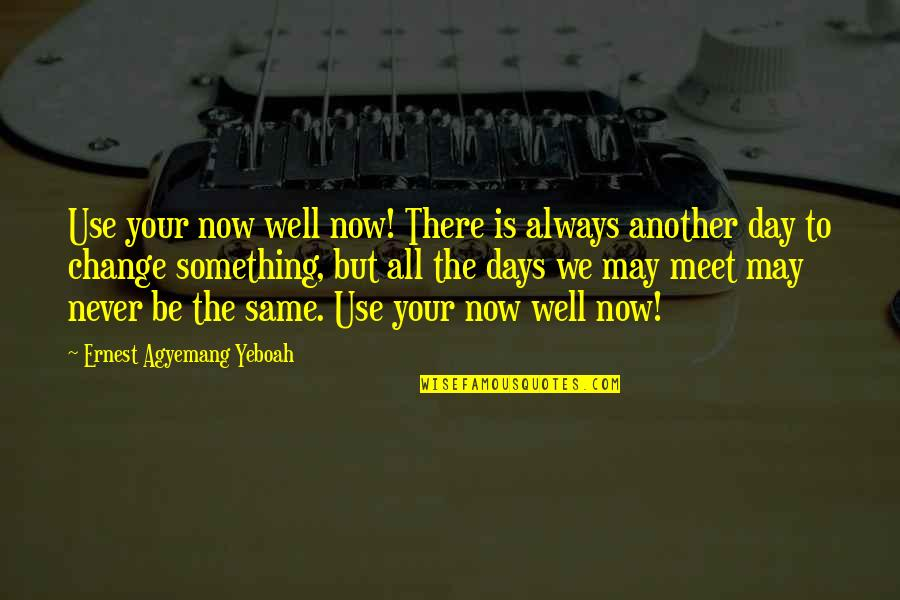 Best Days Of My Life Quotes By Ernest Agyemang Yeboah: Use your now well now! There is always