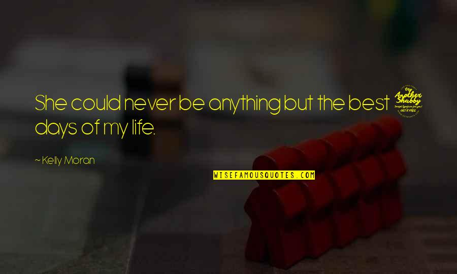 Best Days Of My Life Quotes By Kelly Moran: She could never be anything but the best