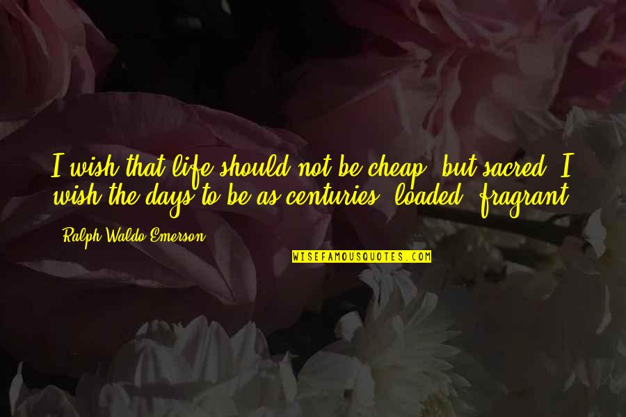 Best Days Of My Life Quotes By Ralph Waldo Emerson: I wish that life should not be cheap,