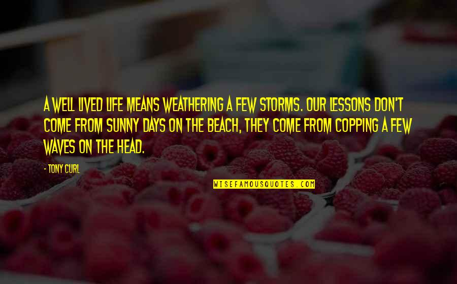 Best Days Of My Life Quotes By Tony Curl: A well lived life means weathering a few