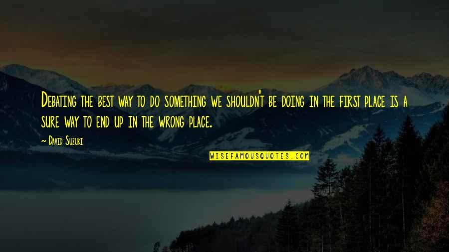 Best Debating Quotes By David Suzuki: Debating the best way to do something we